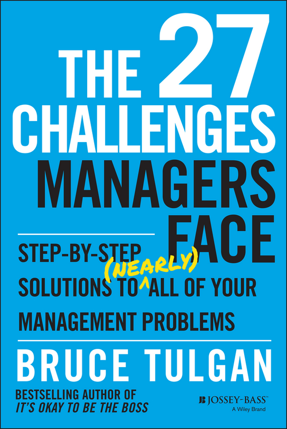 Bruce  Tulgan The 27 Challenges Managers Face. Step-by-Step Solutions to (Nearly) All of Your Management Problems chip espinoza managing the millennials discover the core competencies for managing today s workforce