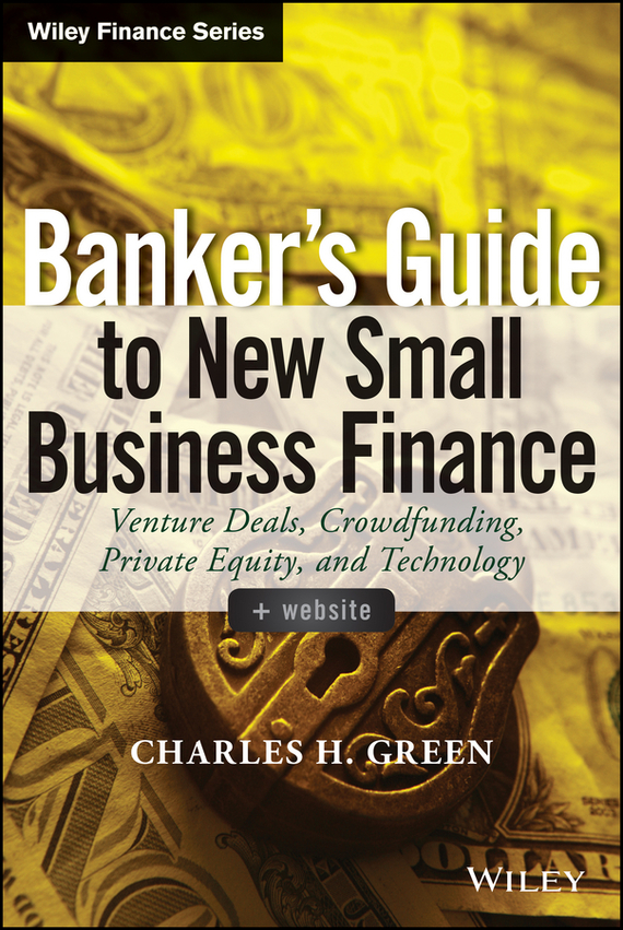 Banker's Guide to New Small Business Finance. Venture Deals, Crowdfunding, Private Equity, and Technology