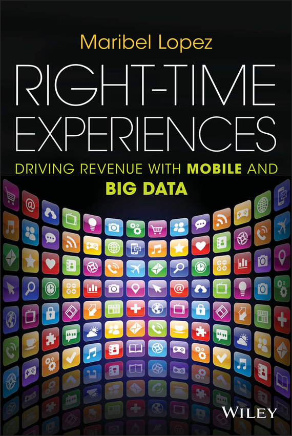 Maribel  Lopez Right-Time Experiences. Driving Revenue with Mobile and Big Data bart baesens analytics in a big data world the essential guide to data science and its applications