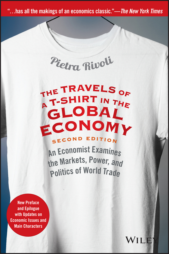 Pietra  Rivoli The Travels of a T-Shirt in the Global Economy. An Economist Examines the Markets, Power, and Politics of World Trade. New Preface and Epilogue with Updates on Economic Issues and Main Characters edding e 330 1 b 2