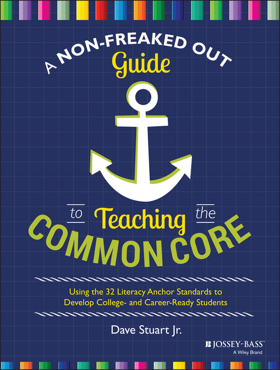 Dave Jr. Stuart A Non-Freaked Out Guide to Teaching the Common Core. Using the 32 Literacy Anchor Standards to Develop College- and Career-Ready Students odell education developing core literacy proficiencies grade 12