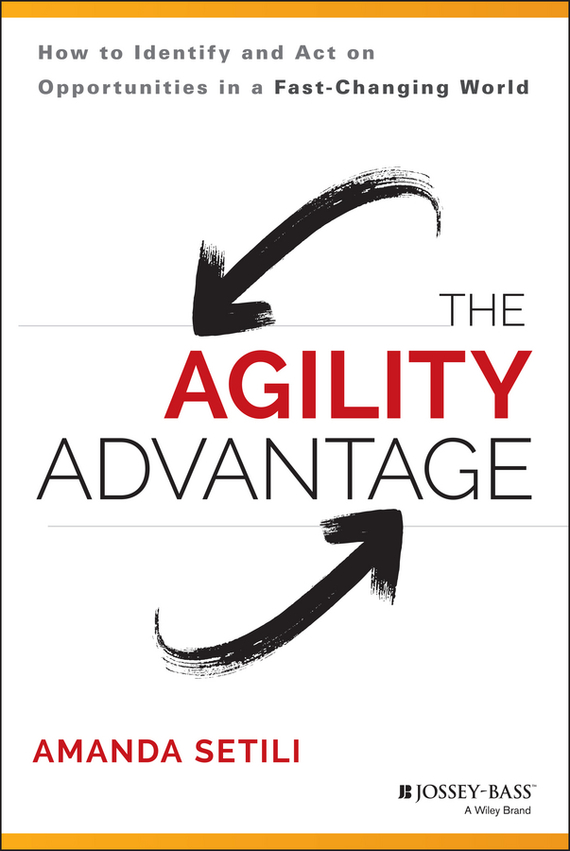 Amanda  Setili The Agility Advantage. How to Identify and Act on Opportunities in a Fast-Changing World seena sharp competitive intelligence advantage how to minimize risk avoid surprises and grow your business in a changing world