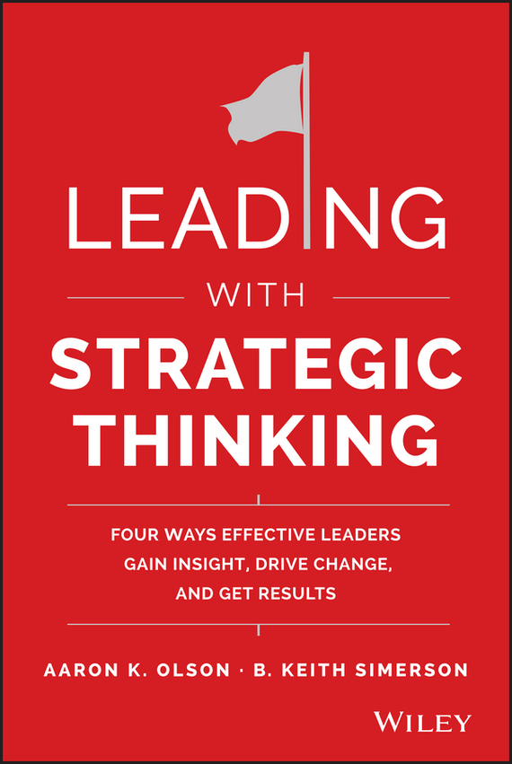B. Simerson Keith Leading with Strategic Thinking. Four Ways Effective Leaders Gain Insight, Drive Change, and Get Results lance secretan inspire what great leaders do