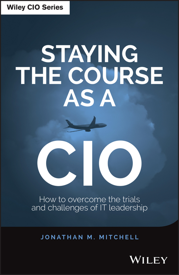 Jonathan Mitchell Staying the Course as a CIO. How to Overcome the Trials and Challenges of IT Leadership joe vitale the awakening course the secret to solving all problems