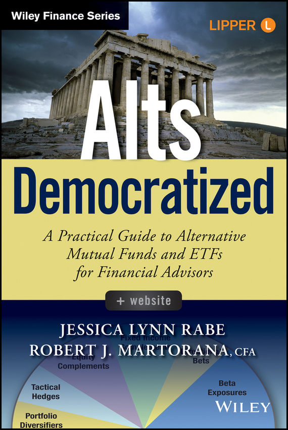 Jessica Rabe Lynn Alts Democratized. A Practical Guide to Alternative Mutual Funds and ETFs for Financial Advisors jessica rabe lynn alts democratized a practical guide to alternative mutual funds and etfs for financial advisors
