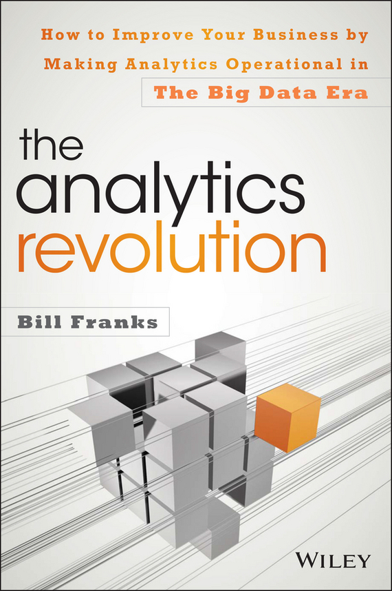 Bill  Franks The Analytics Revolution. How to Improve Your Business By Making Analytics Operational In The Big Data Era tony boobier analytics for insurance the real business of big data