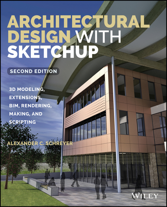 Architectural Design with SketchUp. 3D Modeling, Extensions, BIM, Rendering, Making, and Scripting