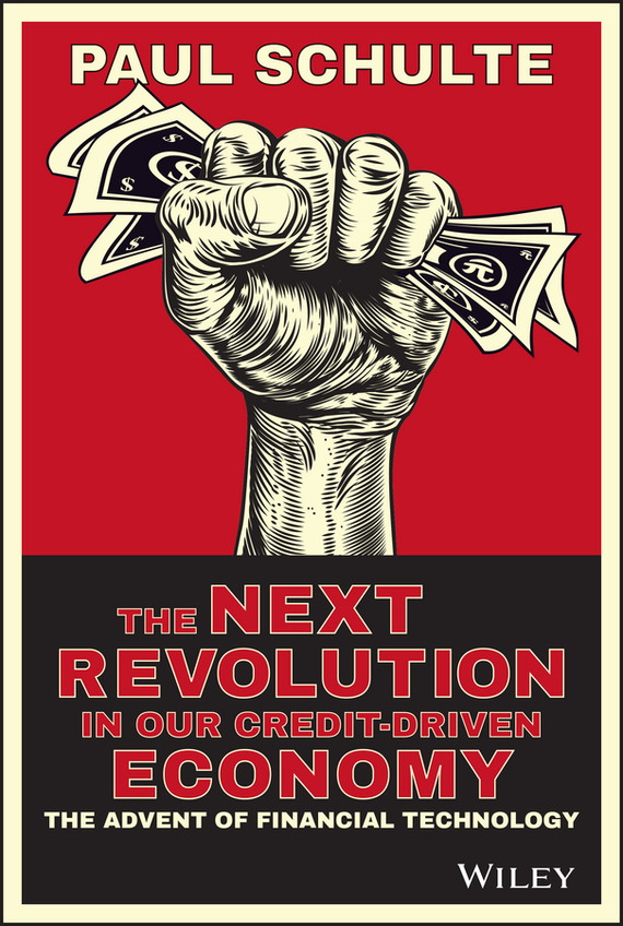 Paul  Schulte The Next Revolution in our Credit-Driven Economy. The Advent of Financial Technology driven to distraction