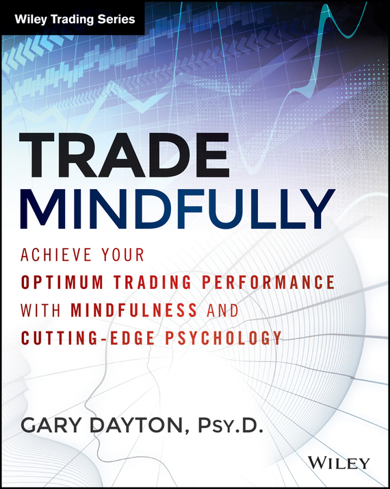Gary Dayton Trade Mindfully. Achieve Your Optimum Trading Performance with Mindfulness and Cutting Edge Psychology, цена и фото