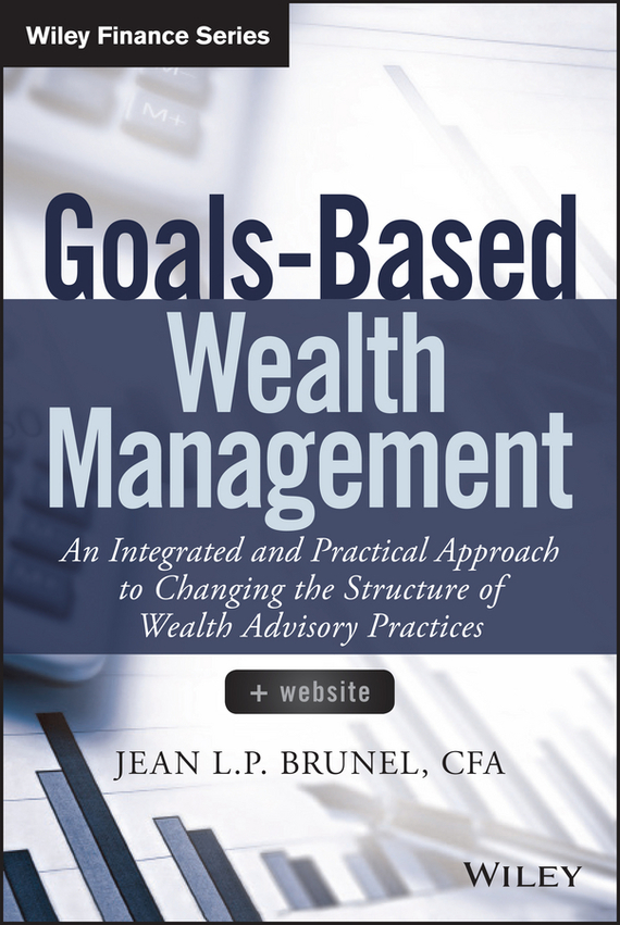 Jean Brunel L.P. Goals-Based Wealth Management. An Integrated and Practical Approach to Changing the Structure of Wealth Advisory Practices juan stegmann pablo strategic value management stock value creation and the management of the firm