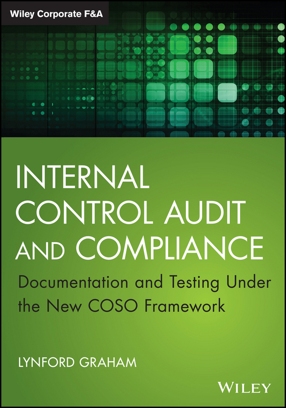 Lynford  Graham Internal Control Audit and Compliance. Documentation and Testing Under the New COSO Framework evaluation of the internal control practices