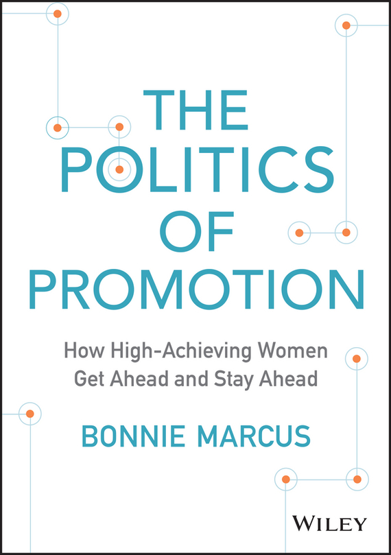 Bonnie  Marcus The Politics of Promotion. How High-Achieving Women Get Ahead and Stay Ahead алеся джиоева insights into politics and the language of politics a course of english