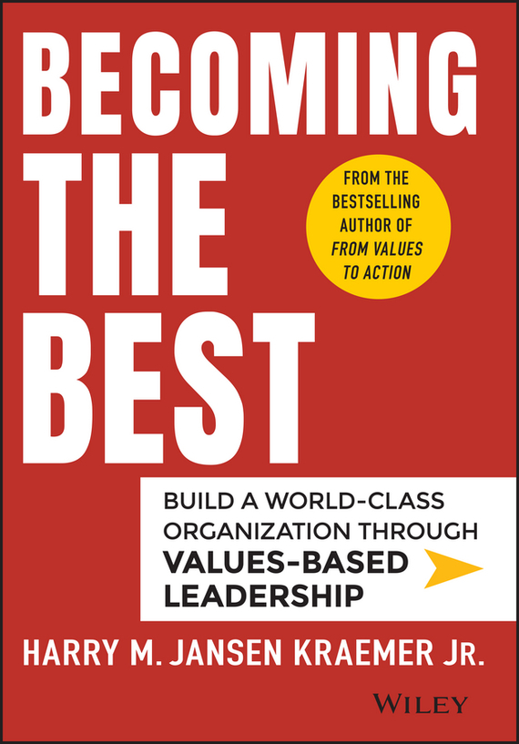 Harry Kraemer M. Becoming the Best. Build a World-Class Organization Through Values-Based Leadership love leadership the new way to lead in a fear based world