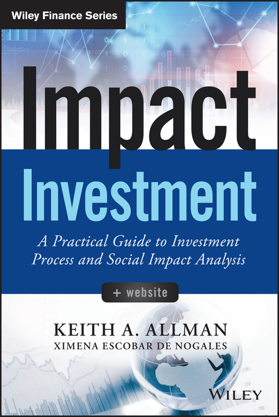 Keith Allman A. Impact Investment. A Practical Guide to Investment Process and Social Impact Analysis marc lane j the mission driven venture business solutions to the world s most vexing social problems