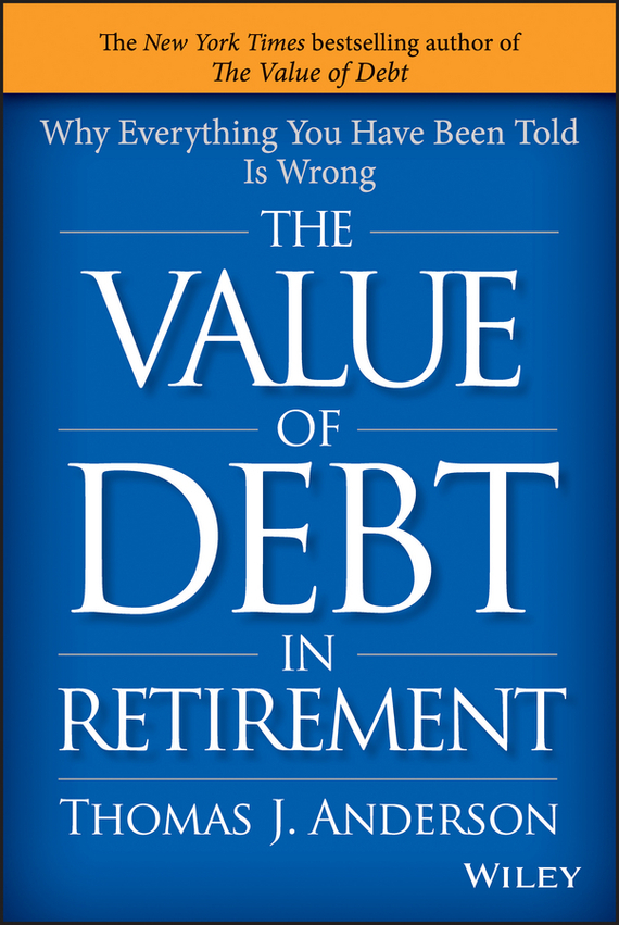 Thomas Anderson J. The Value of Debt in Retirement. Why Everything You Have Been Told Is Wrong
