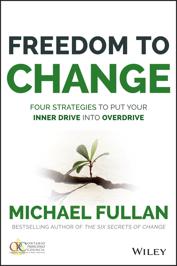 Michael  Fullan Freedom to Change: Four Strategies to Put Your Inner Drive into Overdrive