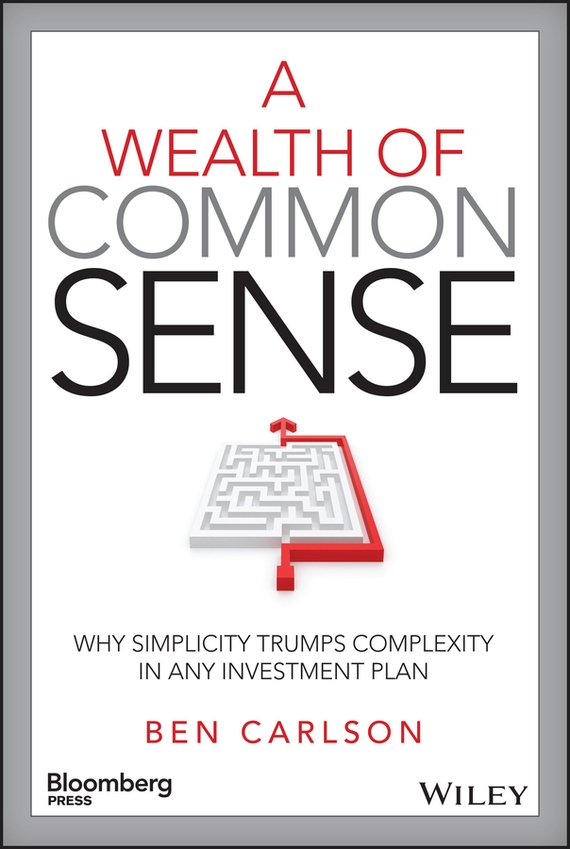 Ben Carlson A Wealth of Common Sense. Why Simplicity Trumps Complexity in Any Investment Plan richard ferri a the power of passive investing more wealth with less work