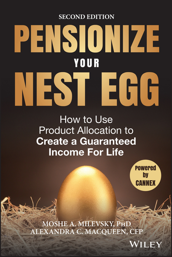 Moshe Milevsky A. Pensionize Your Nest Egg. How to Use Product Allocation to Create a Guaranteed Income for Life the new rules of retirement