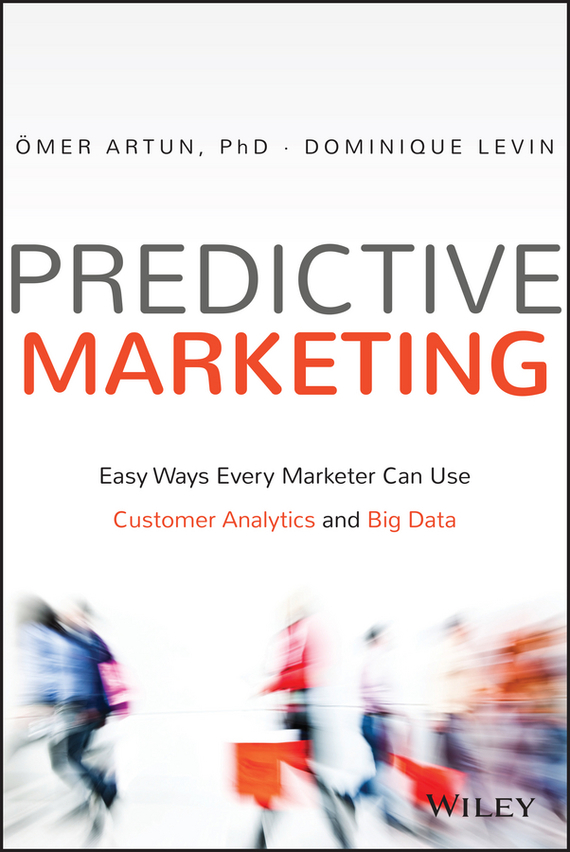 Omer Artun Predictive Marketing. Easy Ways Every Marketer Can Use Customer Analytics and Big Data mark jeffery data driven marketing the 15 metrics everyone in marketing should know