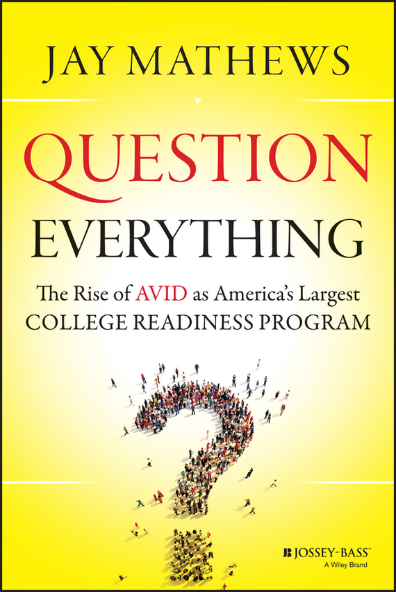 Jay  Mathews Question Everything. The Rise of AVID as America's Largest College Readiness Program