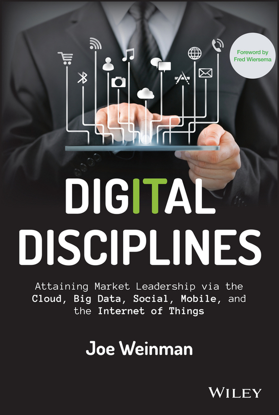 Joe  Weinman Digital Disciplines. Attaining Market Leadership via the Cloud, Big Data, Social, Mobile, and the Internet of Things bim and the cloud