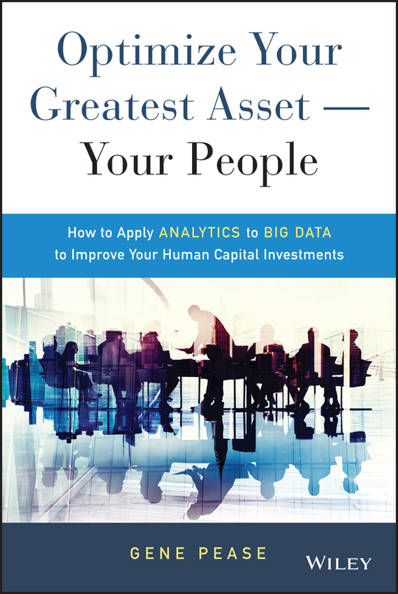 Gene Pease Optimize Your Greatest Asset -- Your People. How to Apply Analytics to Big Data to Improve Your Human Capital Investments robert hillard information driven business how to manage data and information for maximum advantage