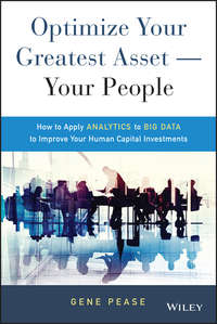 Gene  Pease - Optimize Your Greatest Asset -- Your People. How to Apply Analytics to Big Data to Improve Your Human Capital Investments