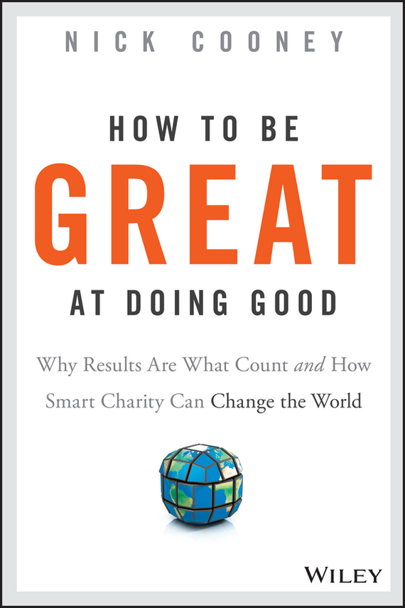 Nick  Cooney How To Be Great At Doing Good. Why Results Are What Count and How Smart Charity Can Change the World randy pennington make change work staying nimble relevant and engaged in a world of constant change