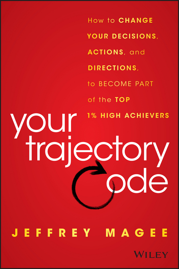 Jeffrey Magee Your Trajectory Code. How to Change Your Decisions, Actions, and Directions, to Become Part of the Top 1% High Achievers ISBN: 9781119043331 change your life
