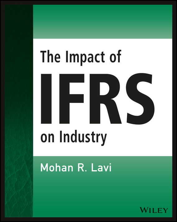 Mohan R. Lavi The Impact of IFRS on Industry ISBN: 9781119047551 steven bragg m ifrs made easy isbn 9781118003626