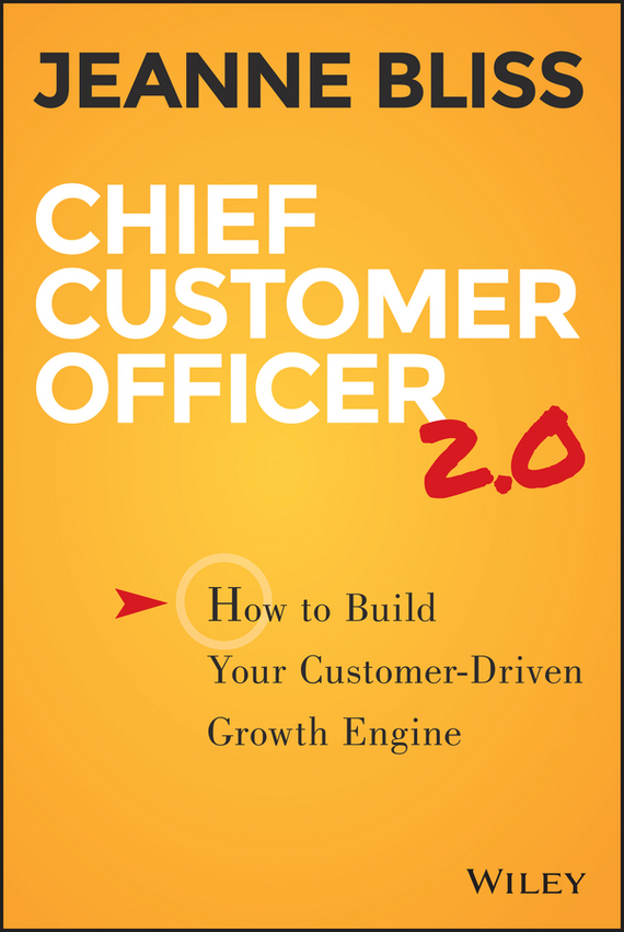 Jeanne Bliss Chief Customer Officer 2.0. How to Build Your Customer-Driven Growth Engine