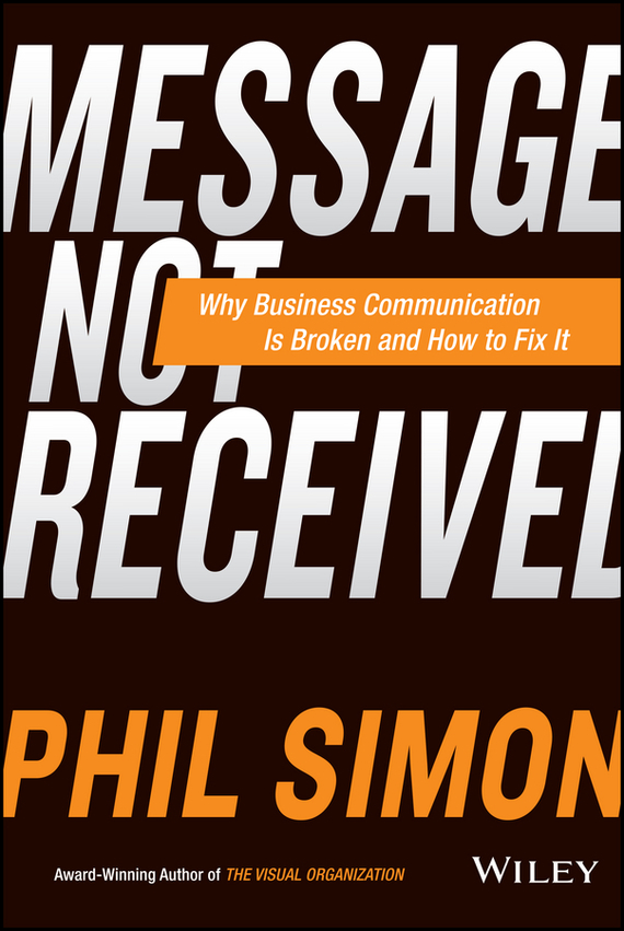 Phil Simon Message Not Received. Why Business Communication Is Broken and How to Fix It phil simon message not received why business communication is broken and how to fix it