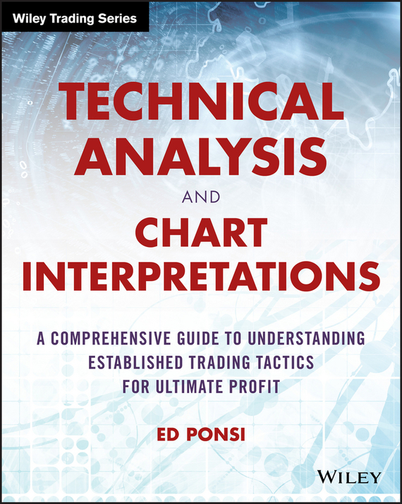 Ed Ponsi Technical Analysis and Chart Interpretations. A Comprehensive Guide to Understanding Established Trading Tactics for Ultimate Profit roger kinsky charting made simple a beginner s guide to technical analysis