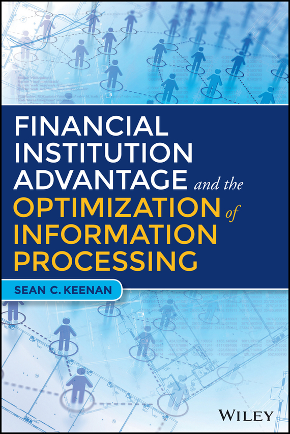Sean C. Keenan Financial Institution Advantage and the Optimization of Information Processing robert hillard information driven business how to manage data and information for maximum advantage