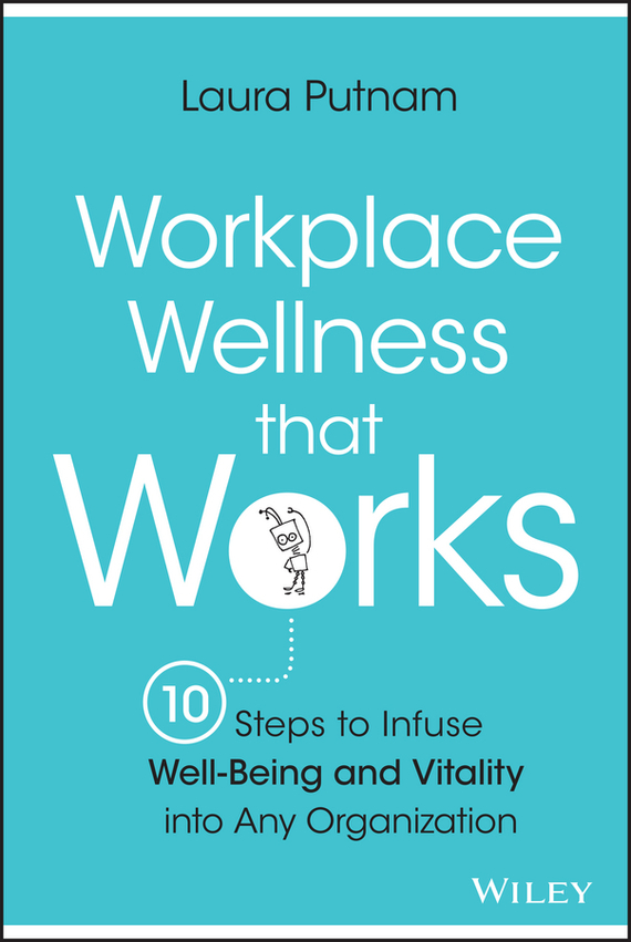 Laura Putnam Workplace Wellness that Works. 10 Steps to Infuse Well-Being and Vitality into Any Organization razi imam driven a how to strategy for unlocking your greatest potential