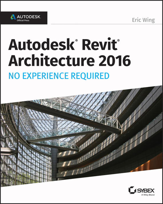 Autodesk Revit Architecture 2016 No Experience Required. Autodesk Official Press