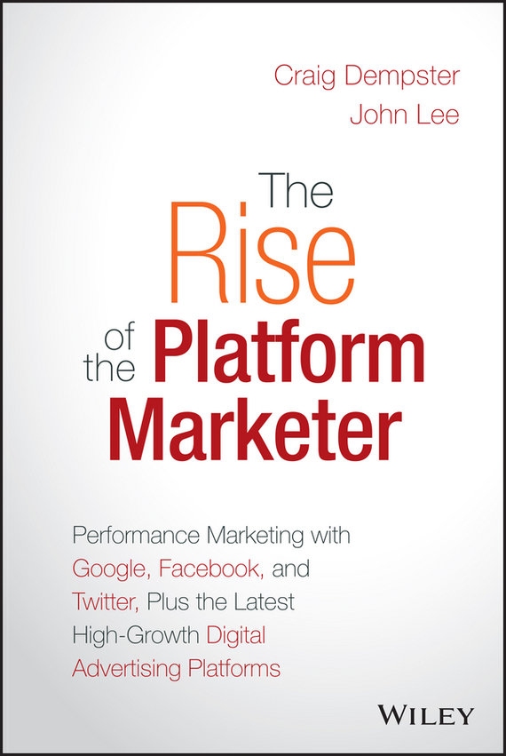 John  Lee The Rise of the Platform Marketer. Performance Marketing with Google, Facebook, and Twitter, Plus the Latest High-Growth Digital Advertising Platforms andy bird the growth drivers the definitive guide to transforming marketing capabilities