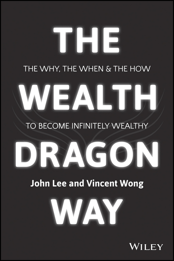 John Lee The Wealth Dragon Way. The Why, the When and the How to Become Infinitely Wealthy tim kochis managing concentrated stock wealth an advisor s guide to building customized solutions
