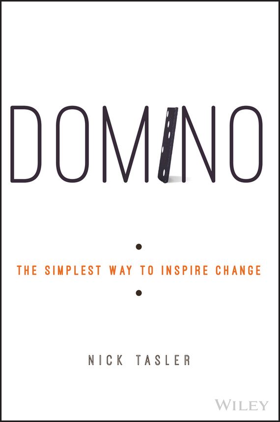 Nick  Tasler Domino. The Simplest Way to Inspire Change randy pennington make change work staying nimble relevant and engaged in a world of constant change