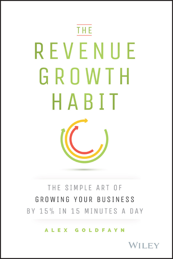 Alex  Goldfayn The Revenue Growth Habit. The Simple Art of Growing Your Business by 15% in 15 Minutes Per Day growth of telecommunication services