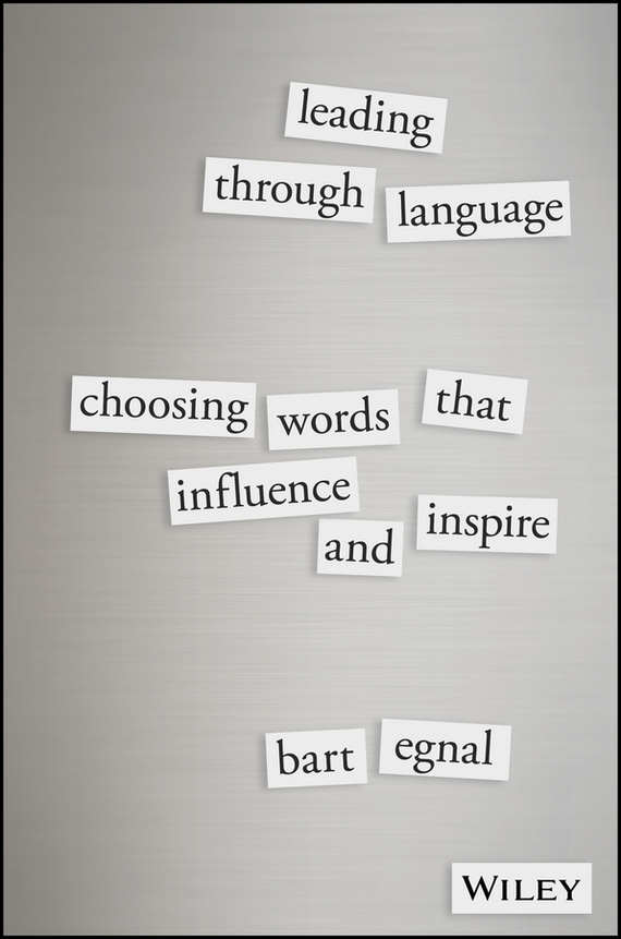 Bart Egnal Leading Through Language. Choosing Words That Influence and Inspire phil simon message not received why business communication is broken and how to fix it