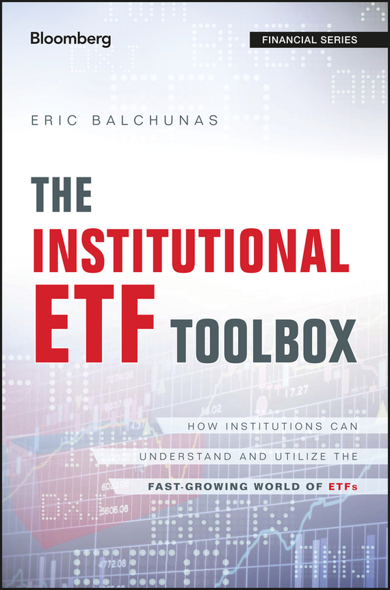 Eric Balchunas The Institutional ETF Toolbox. How Institutions Can Understand and Utilize the Fast-Growing World of ETFs david abner j visual guide to etfs