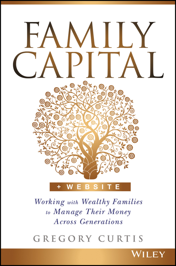 Gregory Curtis Family Capital. Working with Wealthy Families to Manage Their Money Across Generations tim kochis managing concentrated stock wealth an advisor s guide to building customized solutions