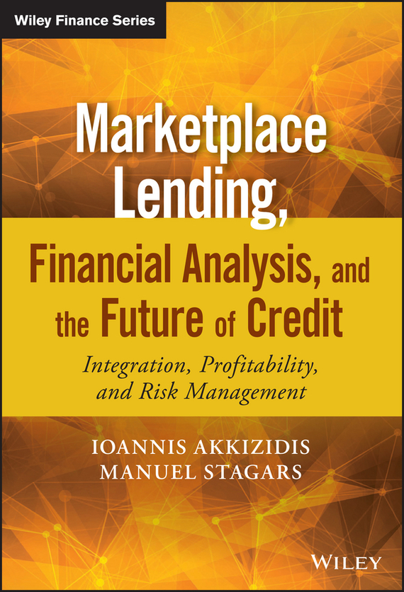 Ioannis Akkizidis Marketplace Lending, Financial Analysis, and the Future of Credit. Integration, Profitability, and Risk Management