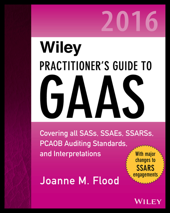 Joanne Flood M. Wiley Practitioner's Guide to GAAS 2016. Covering all SASs, SSAEs, SSARSs, PCAOB Auditing Standards, and Interpretations richard cascarino e auditor s guide to it auditing
