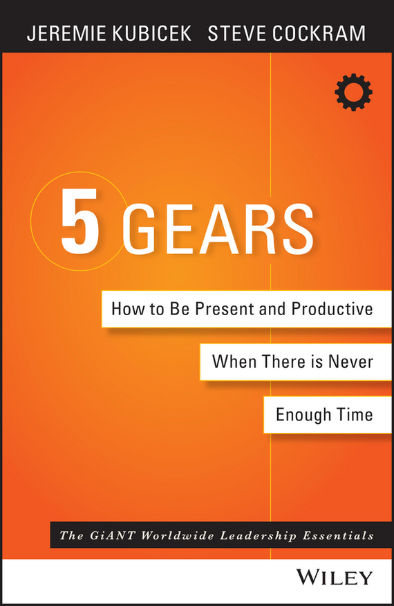 Jeremie Kubicek 5 Gears. How to Be Present and Productive When There is Never Enough Time michael burchell no excuses how you can turn any workplace into a great one
