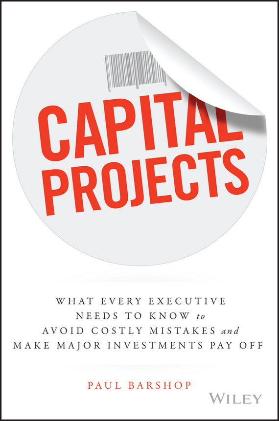 Paul  Barshop Capital Projects. What Every Executive Needs to Know to Avoid Costly Mistakes and Make Major Investments Pay Off fergus o connell what you need to know about project management