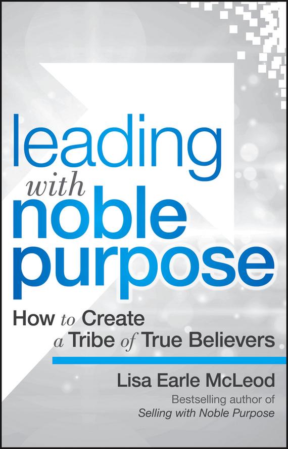 Lisa McLeod Earle Leading with Noble Purpose. How to Create a Tribe of True Believers richard higgins portfolio life the new path to work purpose and passion after 50