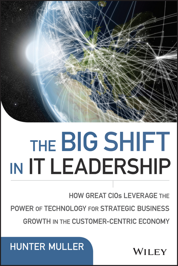 Hunter Muller The Big Shift in IT Leadership. How Great CIOs Leverage the Power of Technology for Strategic Business Growth in the Customer-Centric Economy ISBN: 9781119123255