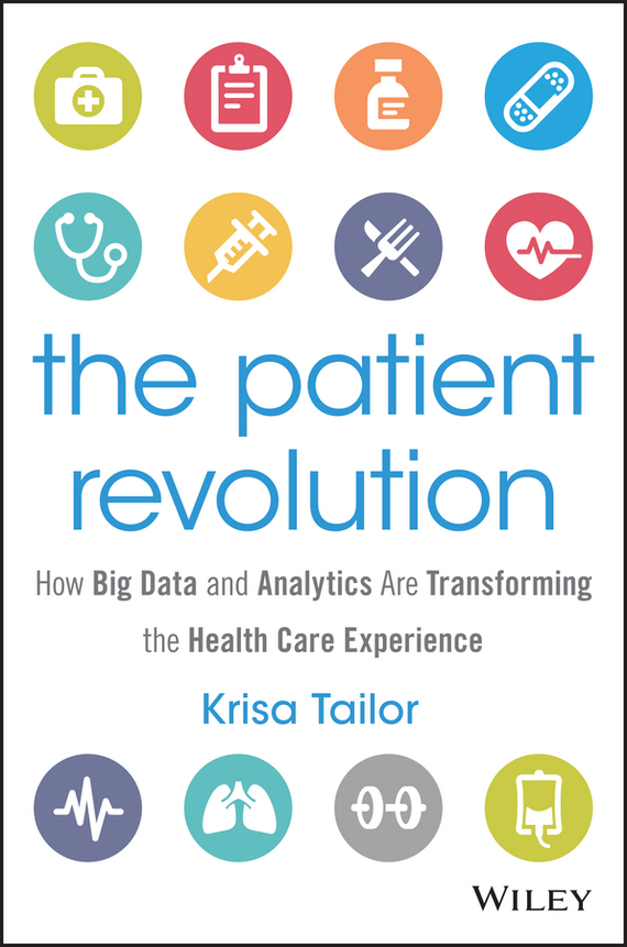 Krisa  Tailor The Patient Revolution. How Big Data and Analytics Are Transforming the Health Care Experience tony boobier analytics for insurance the real business of big data